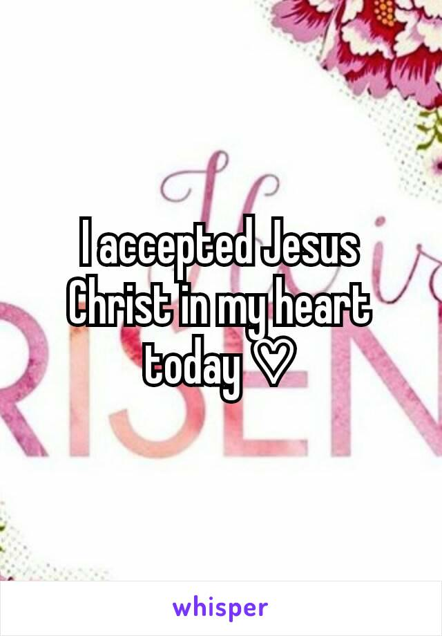I accepted Jesus Christ in my heart today ♡