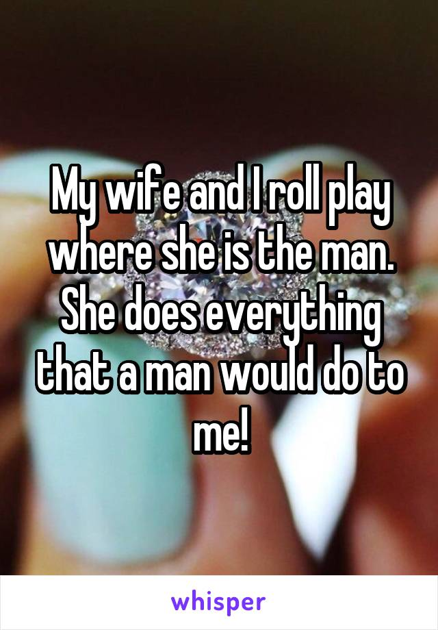 My wife and I roll play where she is the man. She does everything that a man would do to me!