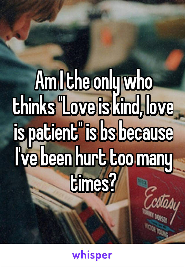"Am I the only who thinks ""Love is kind, love is patient"" is bs because I've been hurt too many times?"