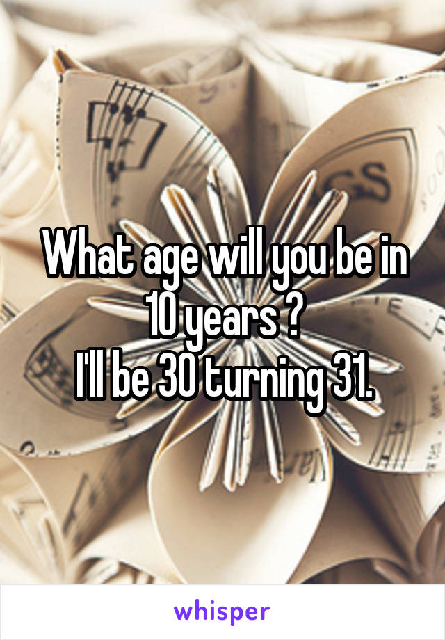 What age will you be in 10 years ? I'll be 30 turning 31.