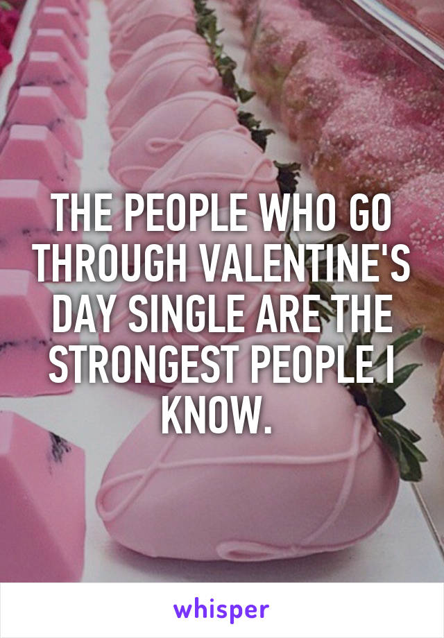 THE PEOPLE WHO GO THROUGH VALENTINE'S DAY SINGLE ARE THE STRONGEST PEOPLE I KNOW.