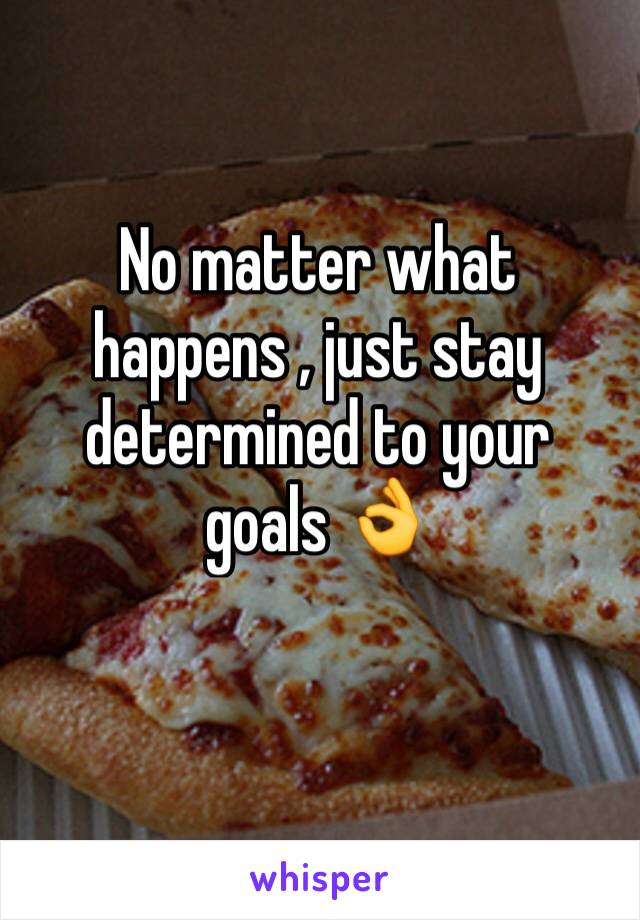 No matter what happens , just stay determined to your goals 👌
