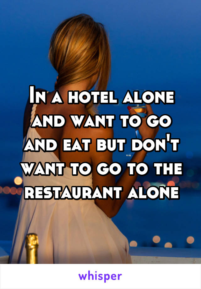 In a hotel alone and want to go and eat but don't want to go to the restaurant alone