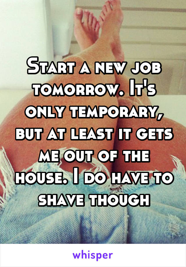 Start a new job tomorrow. It's only temporary, but at least it gets me out of the house. I do have to shave though