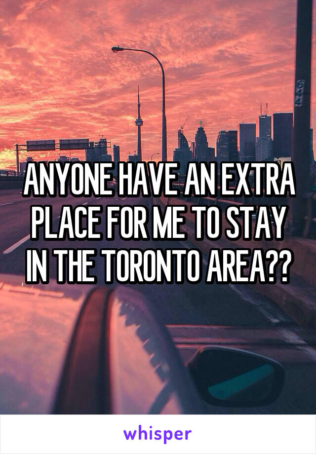 ANYONE HAVE AN EXTRA PLACE FOR ME TO STAY IN THE TORONTO AREA??