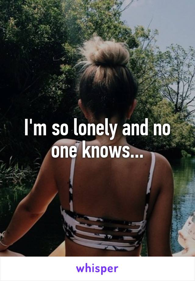 I'm so lonely and no one knows...