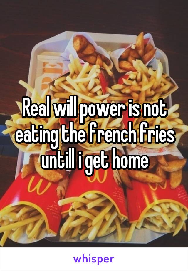 Real will power is not eating the french fries untill i get home