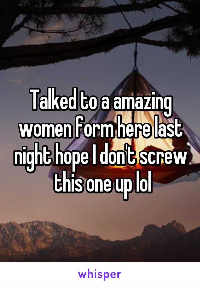 Talked to a amazing women form here last night hope I don't screw  this one up lol