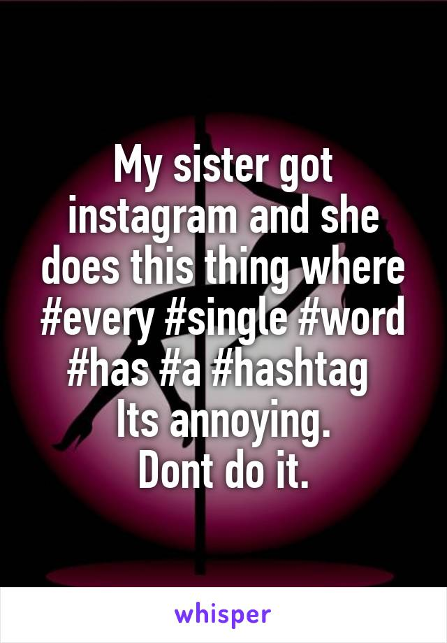 My sister got instagram and she does this thing where #every #single #word #has #a #hashtag  Its annoying. Dont do it.