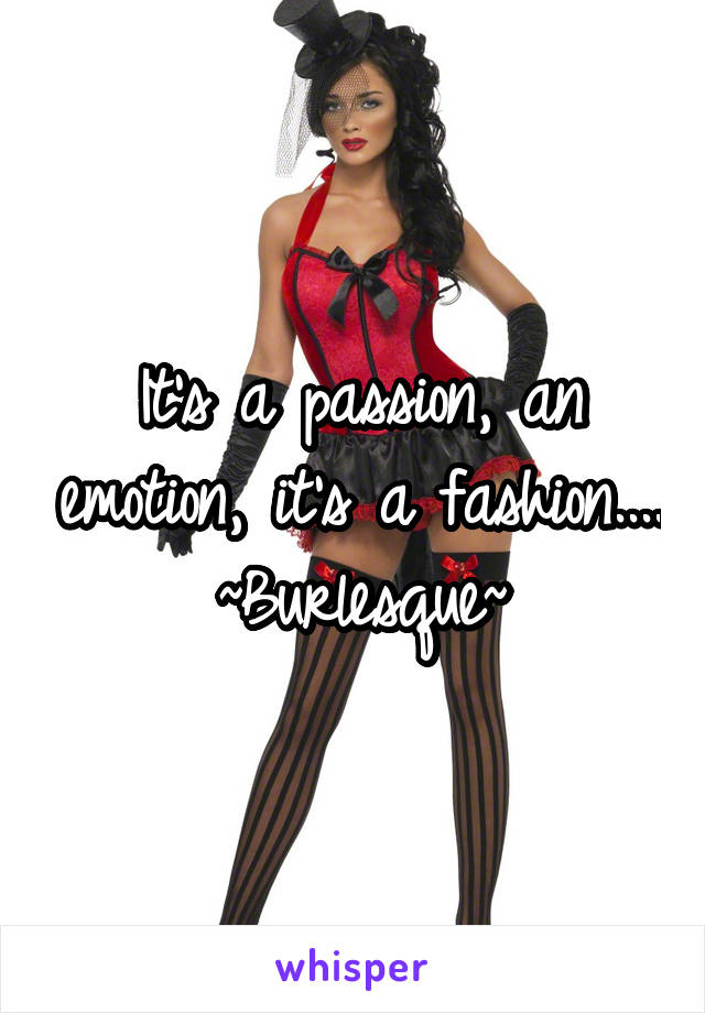 It's a passion, an emotion, it's a fashion.... ~Burlesque~