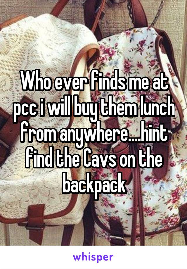 Who ever finds me at pcc i will buy them lunch from anywhere....hint find the Cavs on the backpack