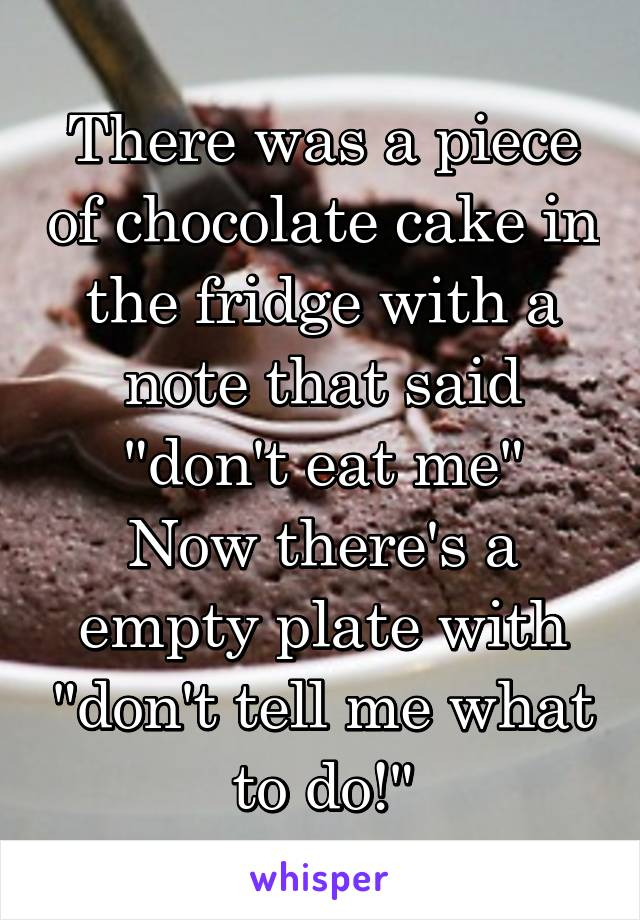 "There was a piece of chocolate cake in the fridge with a note that said ""don't eat me"" Now there's a empty plate with ""don't tell me what to do!"""