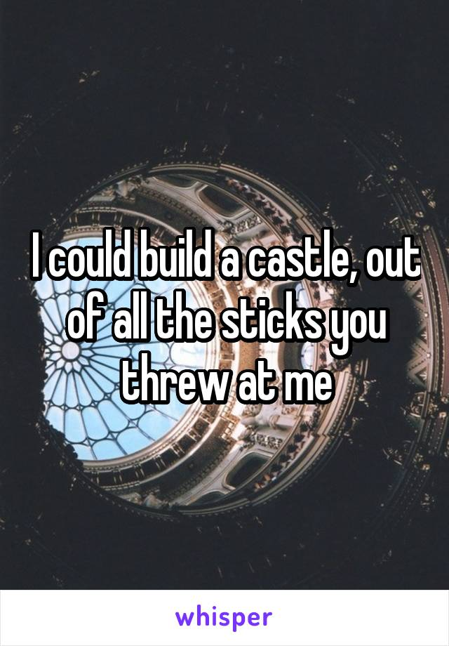 I could build a castle, out of all the sticks you threw at me