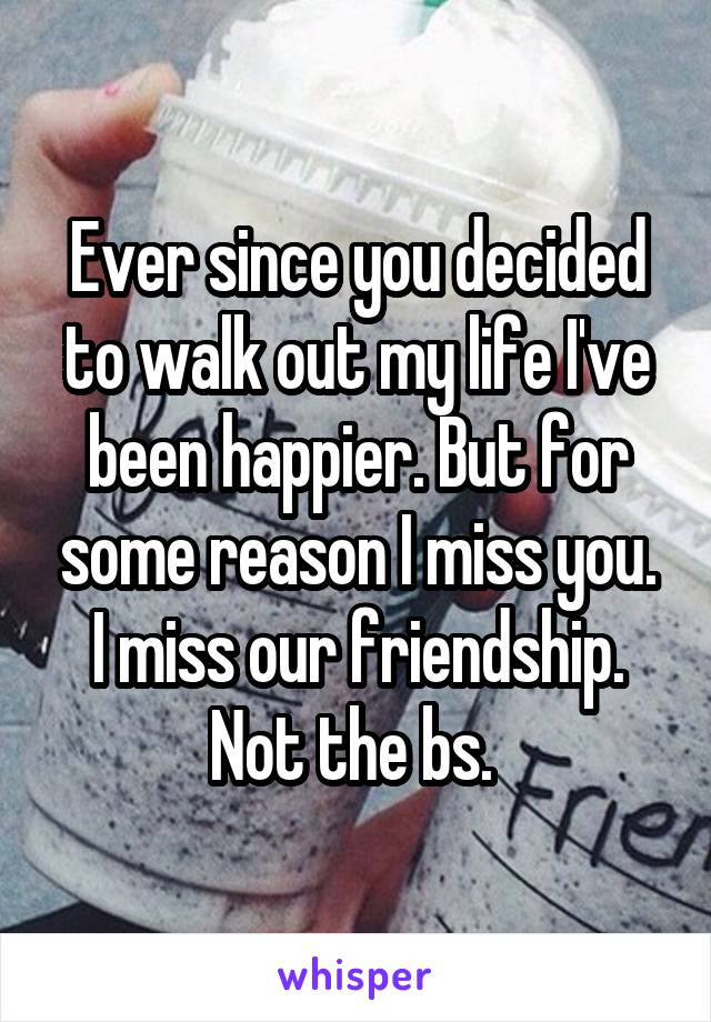 Ever since you decided to walk out my life I've been happier. But for some reason I miss you. I miss our friendship. Not the bs.