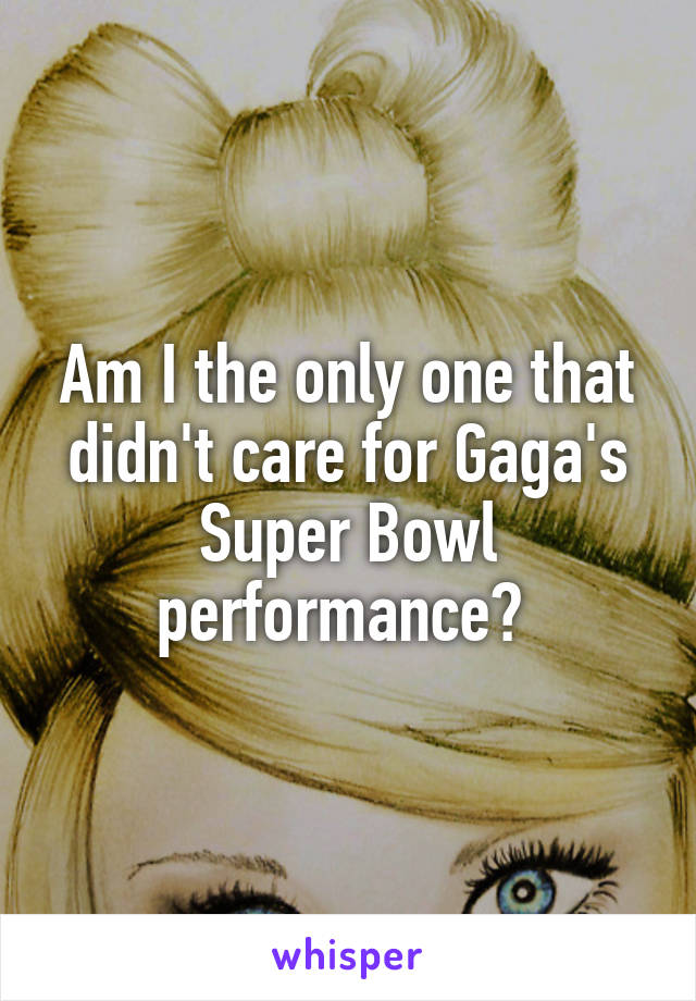 Am I the only one that didn't care for Gaga's Super Bowl performance?