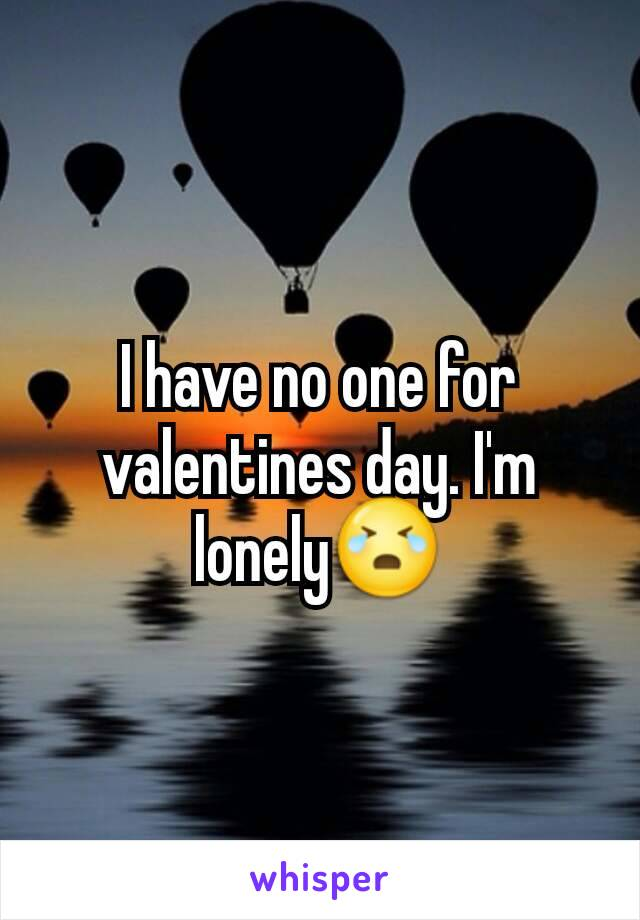 I have no one for valentines day. I'm lonely😭
