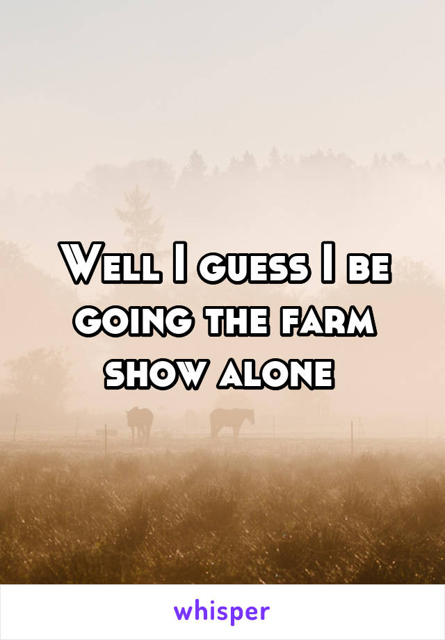 Well I guess I be going the farm show alone