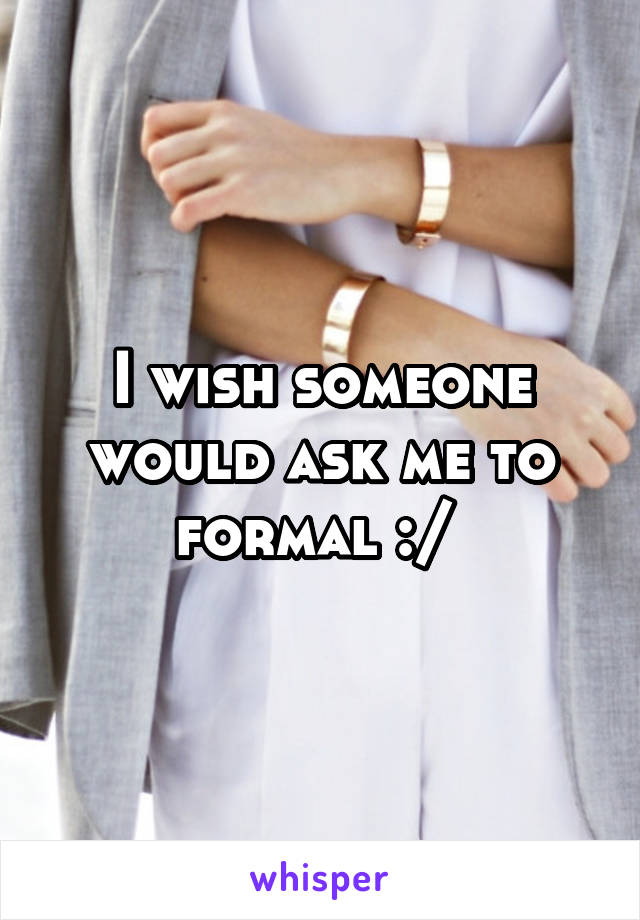 I wish someone would ask me to formal :/