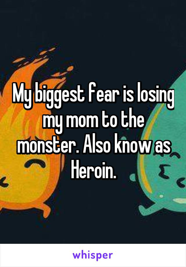 My biggest fear is losing my mom to the monster. Also know as Heroin.