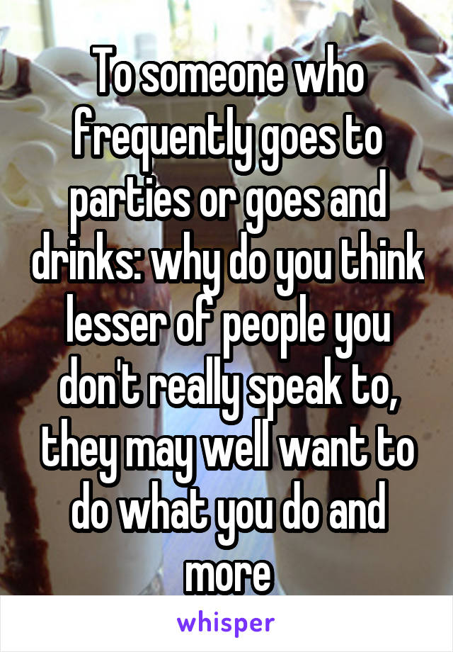 To someone who frequently goes to parties or goes and drinks: why do you think lesser of people you don't really speak to, they may well want to do what you do and more