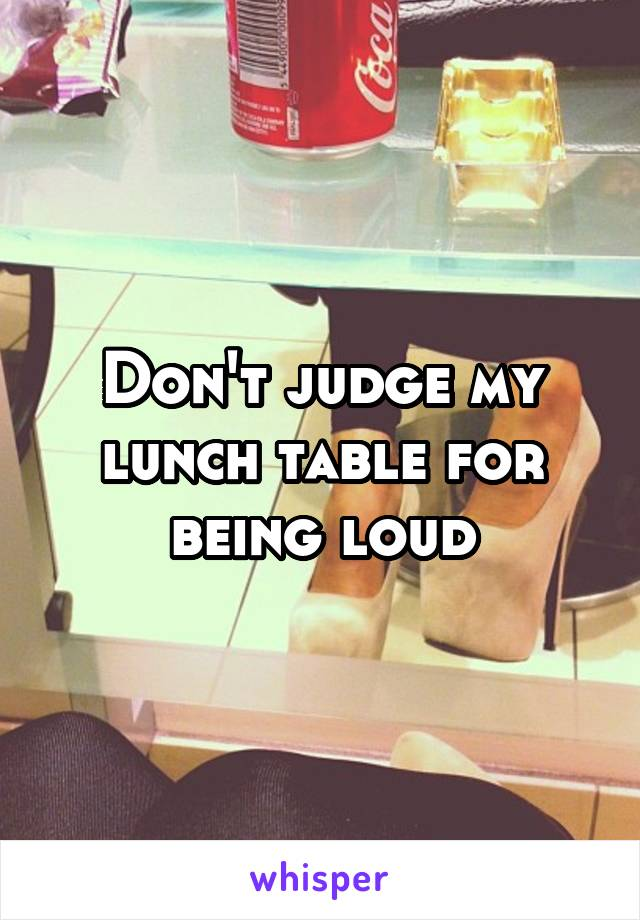 Don't judge my lunch table for being loud