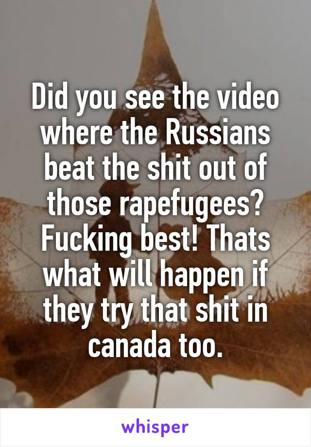 Did you see the video where the Russians beat the shit out of those rapefugees? Fucking best! Thats what will happen if they try that shit in canada too.