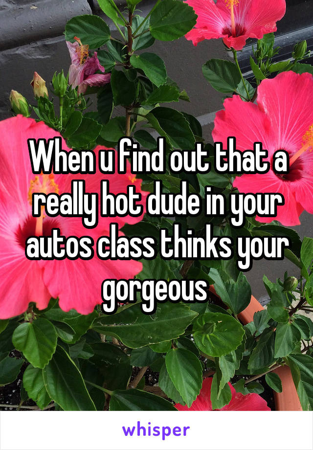 When u find out that a really hot dude in your autos class thinks your gorgeous