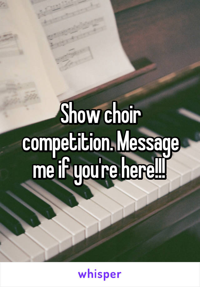 Show choir competition. Message me if you're here!!!