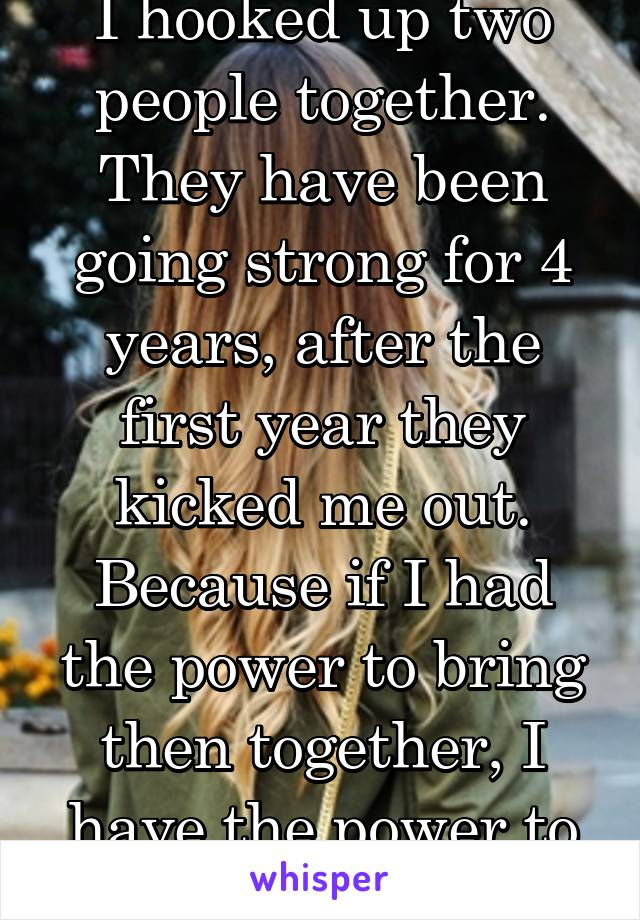 I hooked up two people together. They have been going strong for 4 years, after the first year they kicked me out. Because if I had the power to bring then together, I have the power to destroy them.