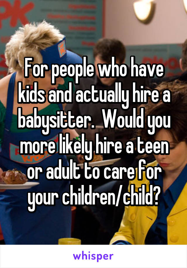 For people who have kids and actually hire a babysitter.  Would you more likely hire a teen or adult to care for your children/child?
