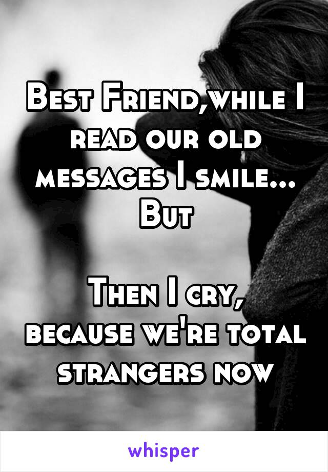 Best Friend,while I read our old messages I smile... But  Then I cry, because we're total strangers now