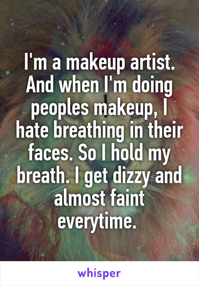 I'm a makeup artist. And when I'm doing peoples makeup, I hate breathing in their faces. So I hold my breath. I get dizzy and almost faint everytime.