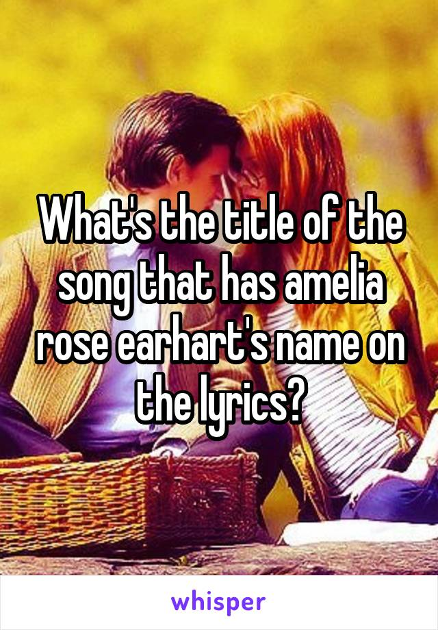What's the title of the song that has amelia rose earhart's name on the lyrics?