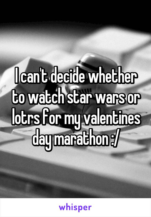 I can't decide whether to watch star wars or lotrs for my valentines day marathon :/