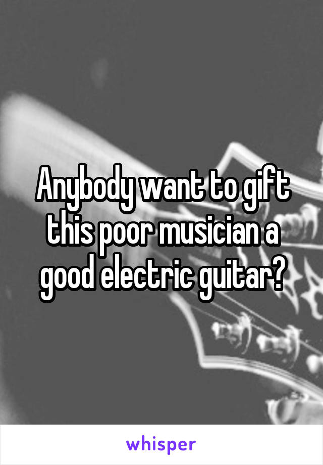 Anybody want to gift this poor musician a good electric guitar?