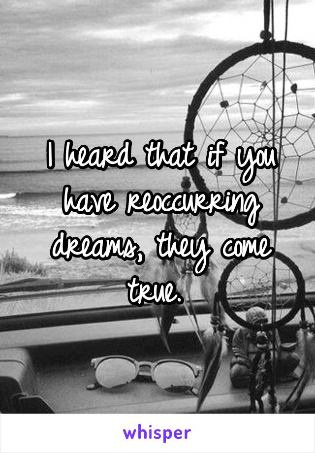I heard that if you have reoccurring dreams, they come true.