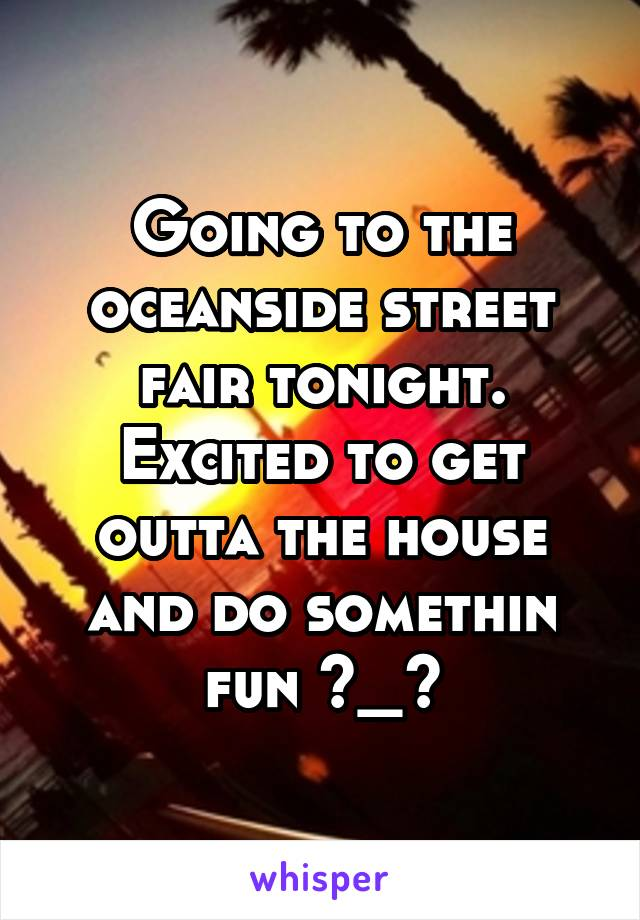 Going to the oceanside street fair tonight. Excited to get outta the house and do somethin fun ^_^