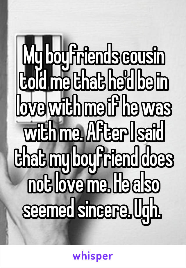 My boyfriends cousin told me that he'd be in love with me if he was with me. After I said that my boyfriend does not love me. He also seemed sincere. Ugh.