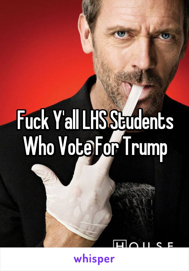 Fuck Y'all LHS Students Who Vote For Trump