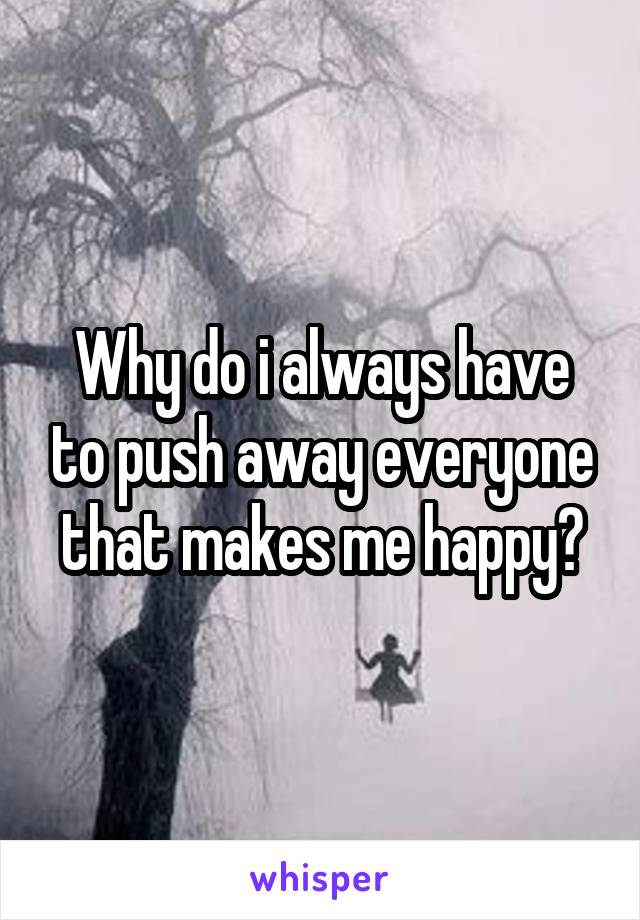 Why do i always have to push away everyone that makes me happy?
