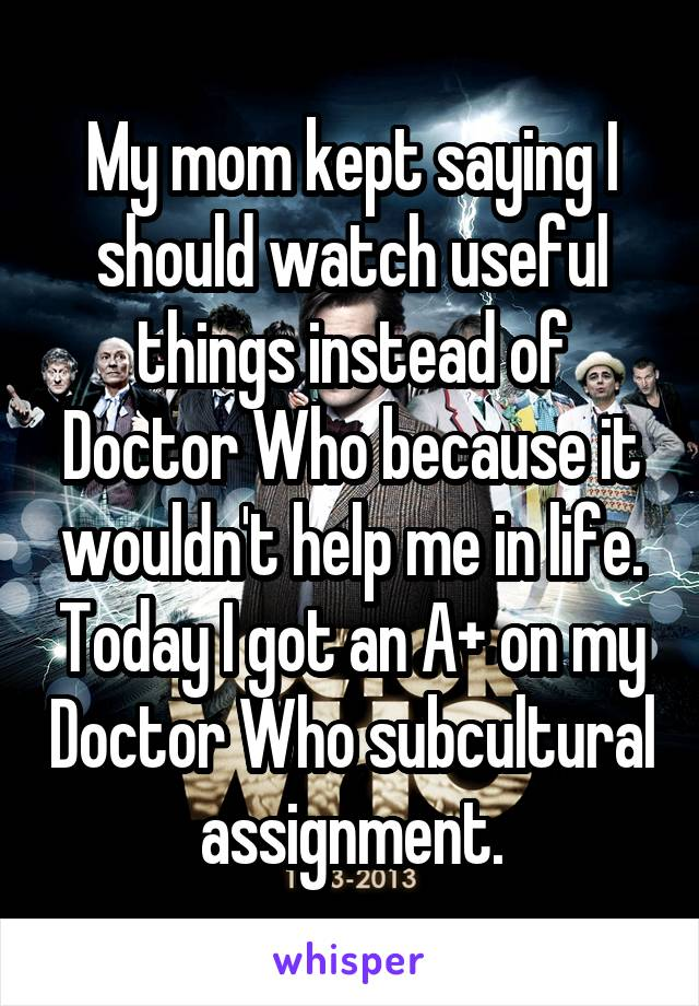 My mom kept saying I should watch useful things instead of Doctor Who because it wouldn't help me in life. Today I got an A+ on my Doctor Who subcultural assignment.