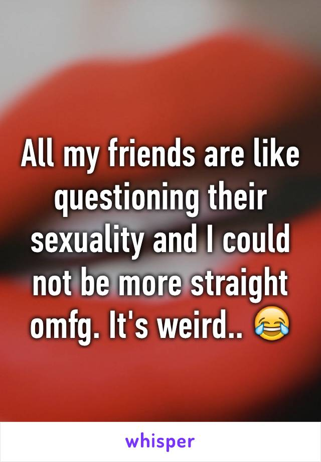 All my friends are like questioning their sexuality and I could not be more straight omfg. It's weird.. 😂