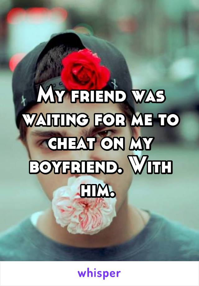 My friend was waiting for me to cheat on my boyfriend. With him.