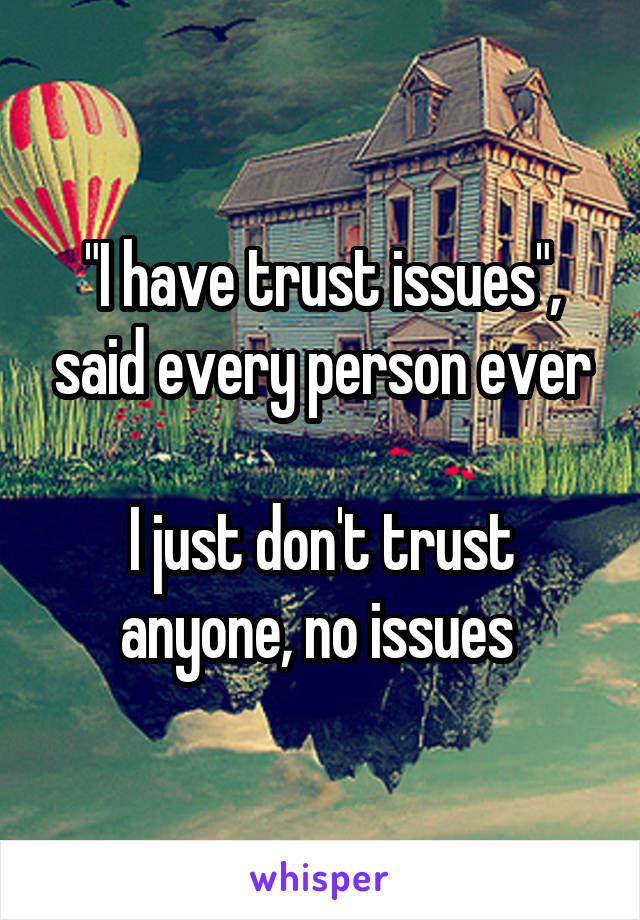 """I have trust issues"", said every person ever  I just don't trust anyone, no issues"
