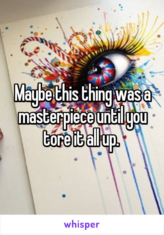Maybe this thing was a masterpiece until you tore it all up.