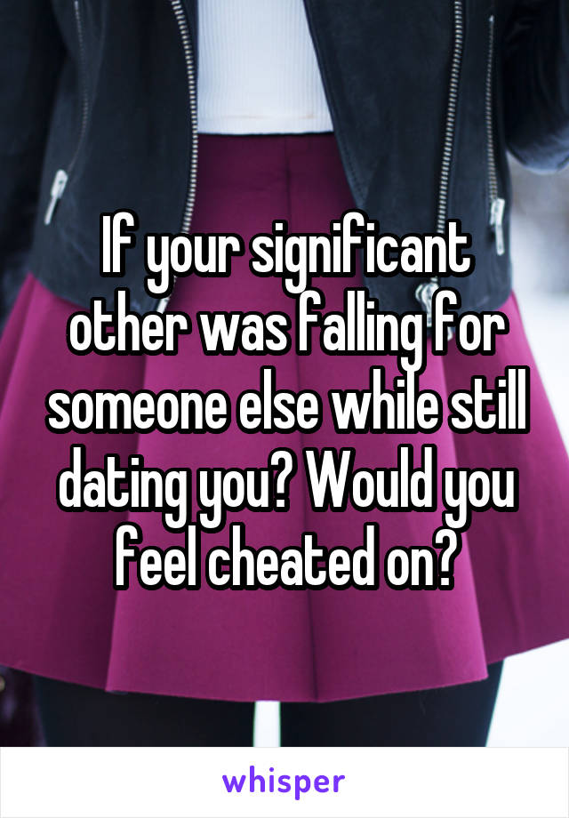 If your significant other was falling for someone else while still dating you? Would you feel cheated on?