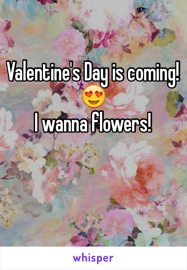 Valentine's Day is coming!😍 I wanna flowers!