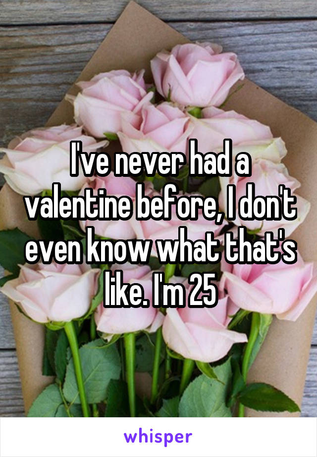 I've never had a valentine before, I don't even know what that's like. I'm 25