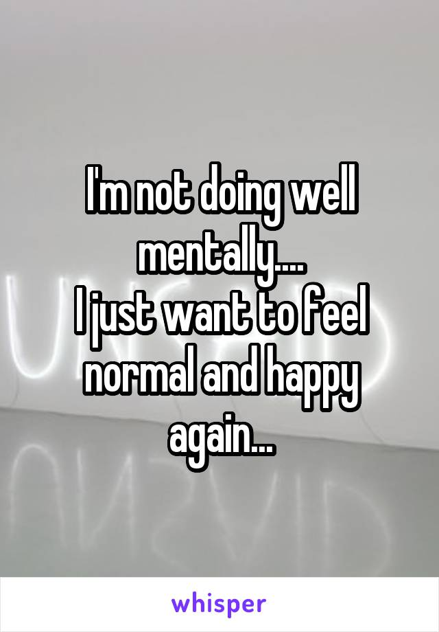 I'm not doing well mentally.... I just want to feel normal and happy again...
