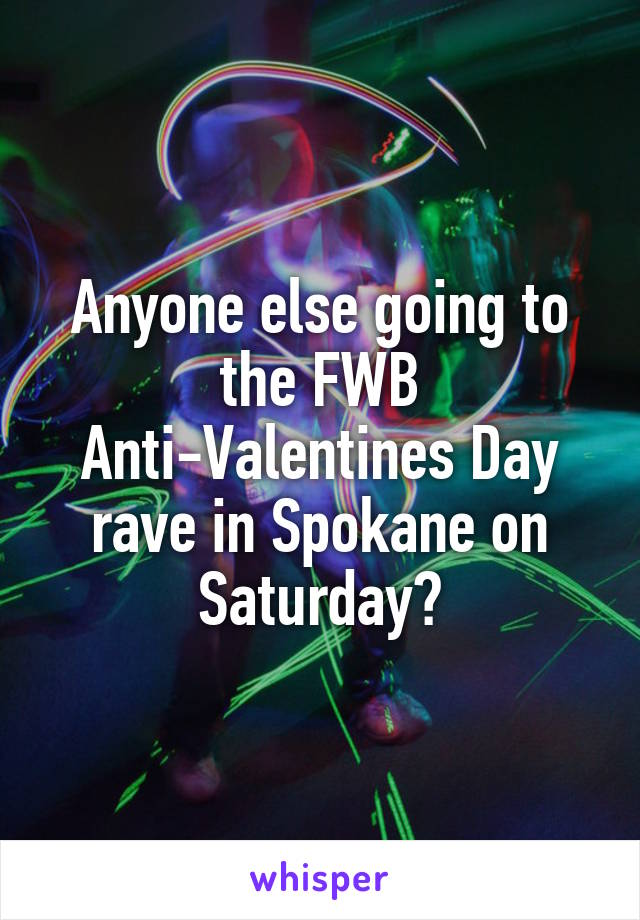 Anyone else going to the FWB Anti-Valentines Day rave in Spokane on Saturday?